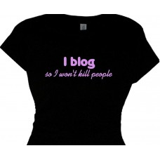 i blog  so i wont kill people - bloggers funny  message t shirt